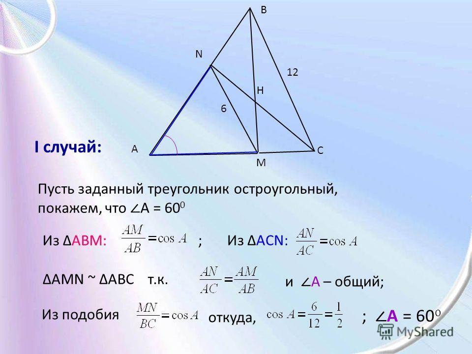 A B C M N H 12 6 Пусть заданный треугольник остроугольный, покажем, что A = 60 0 Из ΔABM: ; Из ΔACN: ΔAMN ~ ΔABC т.к. и A – общий; Из подобия откуда, ; A = 60 0 I случай: