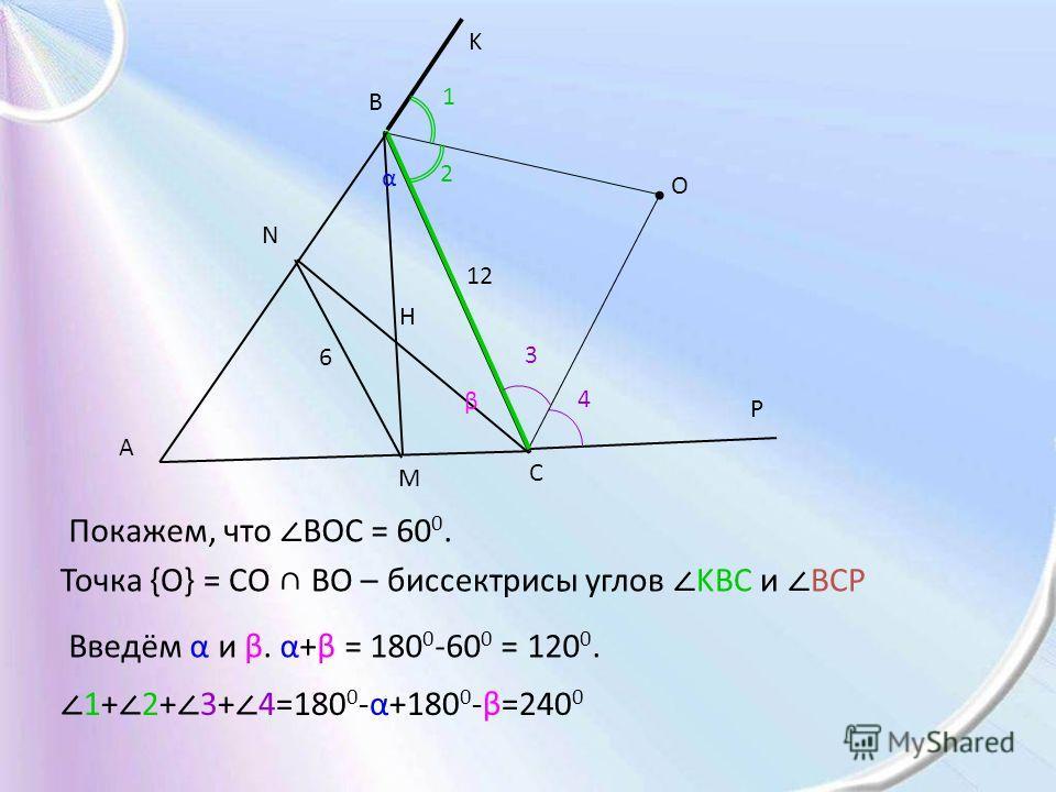 A B C M N H 12 6 O Покажем, что BOC = 60 0. Точка {O} = CO BO – биссектрисы углов KBC и BCP K P Введём α и β. α+β = 180 0 -60 0 = 120 0. α β 1 2 3 4 1+ 2+ 3+ 4=180 0 -α+180 0 -β=240 0