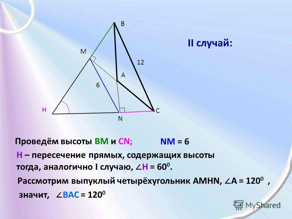 A B C N M H 12 6 Проведём высоты BM и CN; NM = 6 Н – пересечение прямых, содержащих высоты тогда, аналогично I случаю, H = 60 0. Рассмотрим выпуклый четырёхугольник AMHN, A = 120 0, значит, BAC = 120 0 II случай:
