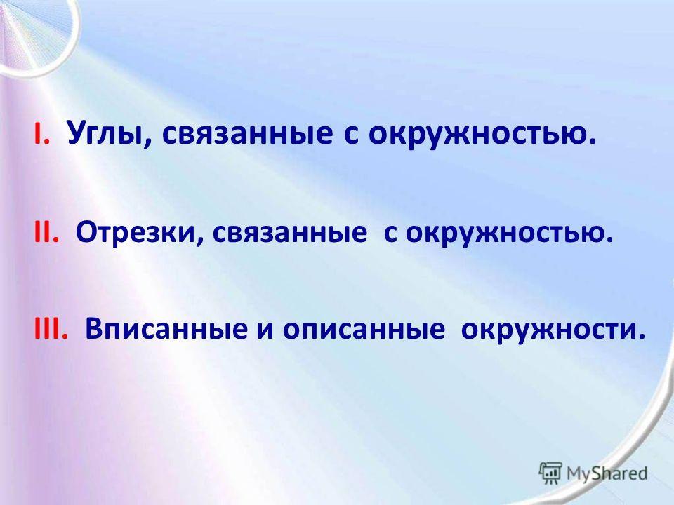 I. Углы, связанные с окружностью. II. Отрезки, связанные с окружностью. III. Вписанные и описанные окружности.