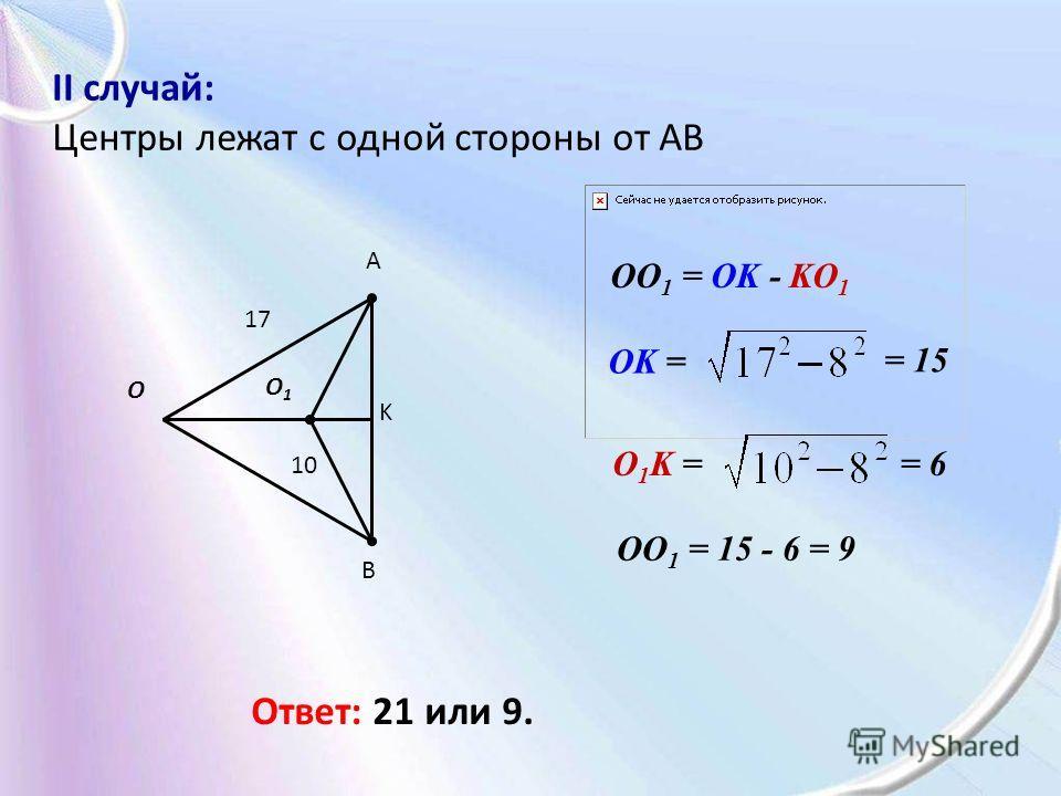 II случай: Центры лежат c одной стороны от AB A B O1O1 O K OO 1 = 15 - 6 = 9 OK = = 15 O 1 K == 6 17 10 OO 1 = OK - KO 1 Ответ: 21 или 9.