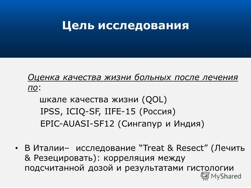 4 Оценка качества жизни больных после лечения по: шкале качества жизни (QOL) IPSS, ICIQ-SF, IIFE-15 (Россия) EPIC-AUASI-SF12 (Сингапур и Индия) В Италии– исследование Treat & Resect (Лечить & Резецировать): корреляция между подсчитанной дозой и резул