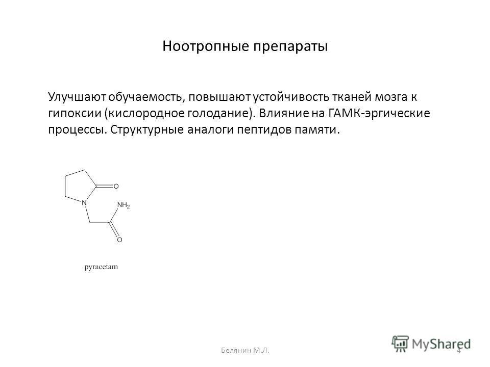 Ноотропные препараты Улучшают обучаемость, повышают устойчивость тканей мозга к гипоксии (кислородное голодание). Влияние на ГАМК-эргические процессы. Структурные аналоги пептидов памяти. 4Белянин М.Л.