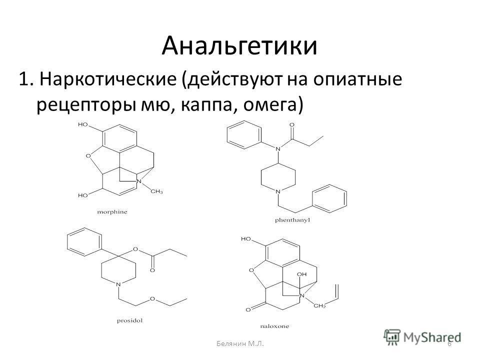 Анальгетики 1. Наркотические (действуют на опиатные рецепторы мю, каппа, омега) 6Белянин М.Л.