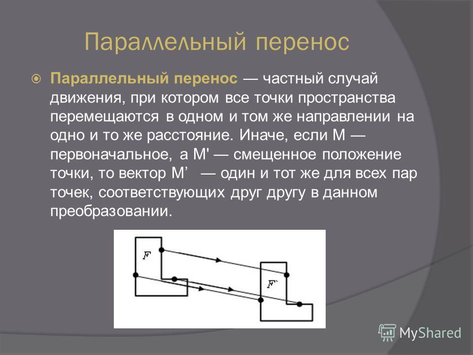 Параллельный перенос Параллельный перенос частный случай движения, при котором все точки пространства перемещаются в одном и том же направлении на одно и то же расстояние. Иначе, если M первоначальное, а M' смещенное положение точки, то вектор M один