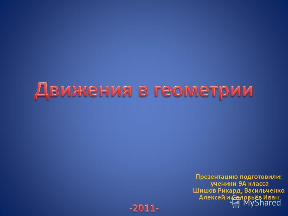Презентацию подготовили: ученики 9А класса Шишов Рихард, Васильченко Алексей и Соловьёв Иван