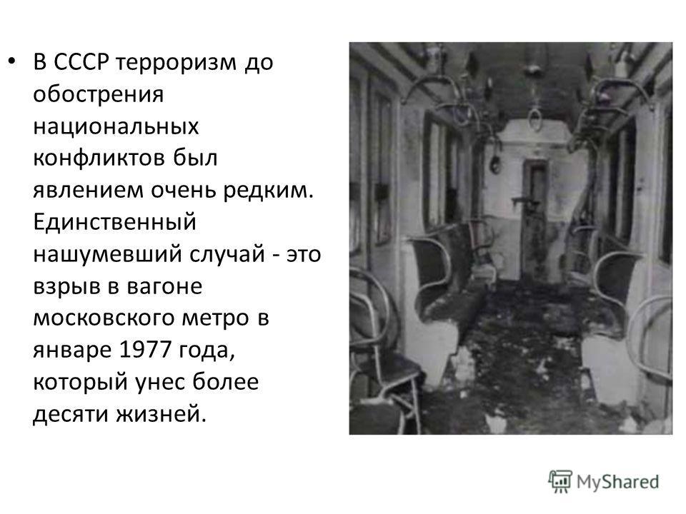 В СССР терроризм до обострения национальных конфликтов был явлением очень редким. Единственный нашумевший случай - это взрыв в вагоне московского метро в январе 1977 года, который унес более десяти жизней.