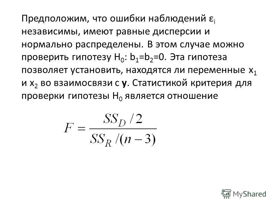 Предположим, что ошибки наблюдений ε i независимы, имеют равные дисперсии и нормально распределены. В этом случае можно проверить гипотезу H 0 : b 1 =b 2 =0. Эта гипотеза позволяет установить, находятся ли переменные x 1 и x 2 во взаимосвязи с y. Ста
