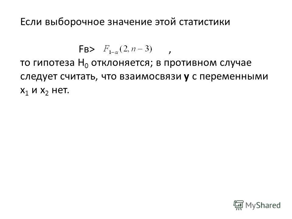 Если выборочное значение этой статистики Fв>, то гипотеза H 0 отклоняется; в противном случае следует считать, что взаимосвязи y с переменными x 1 и x 2 нет.