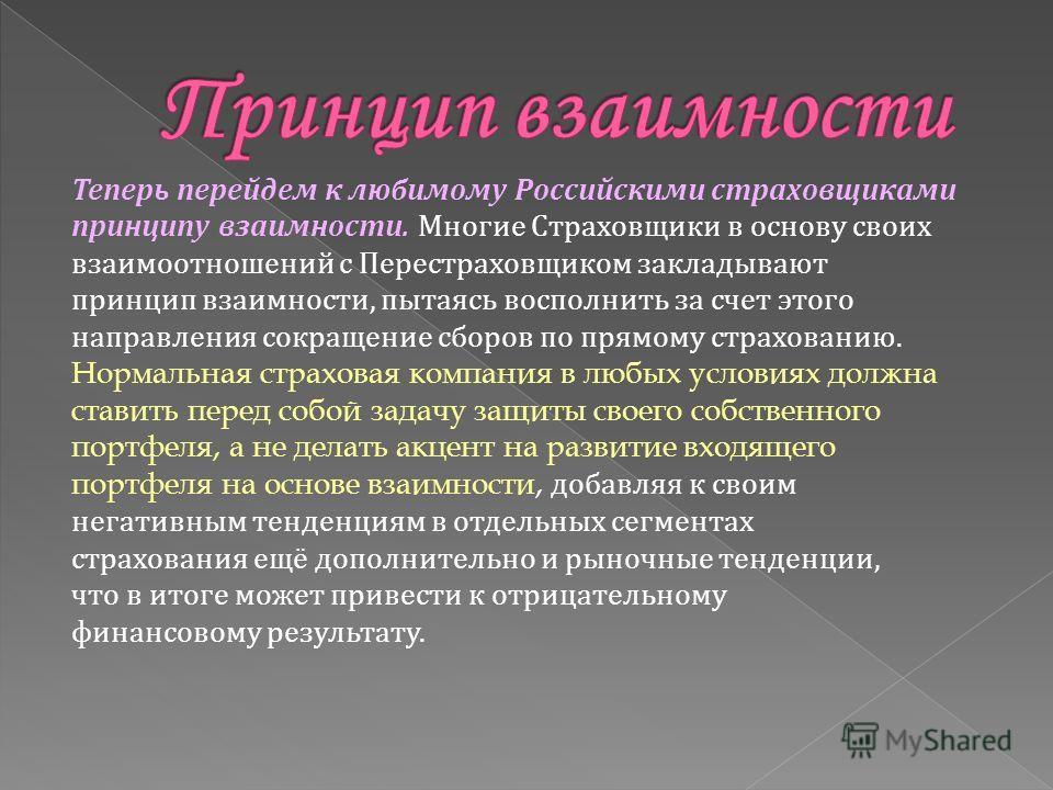 Теперь перейдем к любимому Российскими страховщиками принципу взаимности. Многие Страховщики в основу своих взаимоотношений с Перестраховщиком закладывают принцип взаимности, пытаясь восполнить за счет этого направления сокращение сборов по прямому с