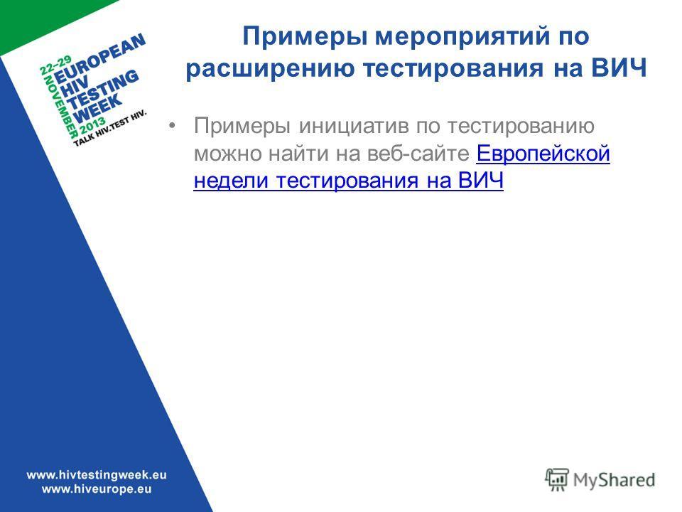 Примеры мероприятий по расширению тестирования на ВИЧ Примеры инициатив по тестированию можно найти на веб-сайте Европейской недели тестирования на ВИЧ Европейской недели тестирования на ВИЧ