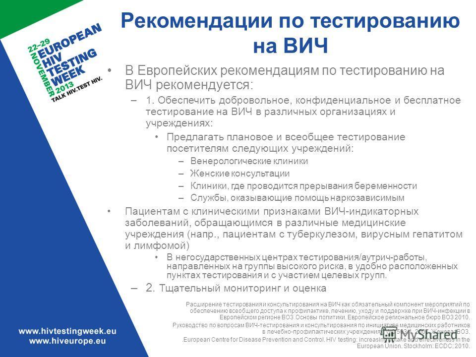 Рекомендации по тестированию на ВИЧ В Европейских рекомендациям по тестированию на ВИЧ рекомендуется: –1. Обеспечить добровольное, конфиденциальное и бесплатное тестирование на ВИЧ в различных организациях и учреждениях: Предлагать плановое и всеобще