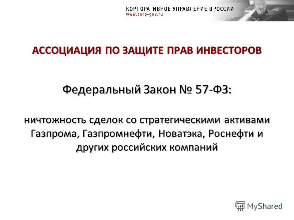 Федеральный Закон 57-ФЗ: ничтожность сделок со стратегическими активами Газпрома, Газпромнефти, Новатэка, Роснефти и других российских компаний АССОЦИАЦИЯ ПО ЗАЩИТЕ ПРАВ ИНВЕСТОРОВ