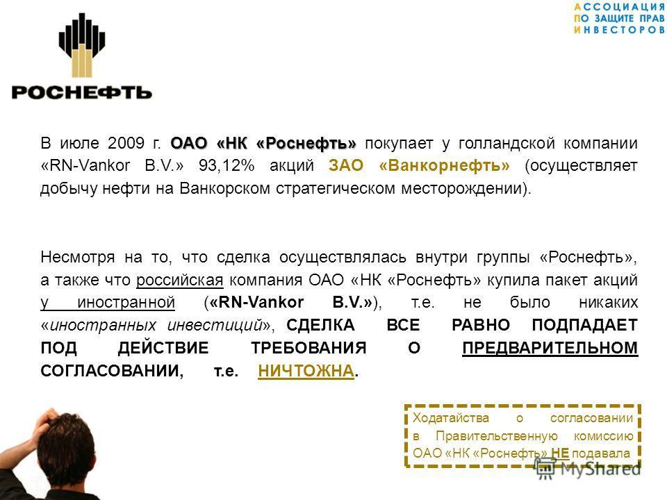 ОАО «НК «Роснефть» В июле 2009 г. ОАО «НК «Роснефть» покупает у голландской компании «RN-Vankor B.V.» 93,12% акций ЗАО «Ванкорнефть» (осуществляет добычу нефти на Ванкорском стратегическом месторождении). Несмотря на то, что сделка осуществлялась вну