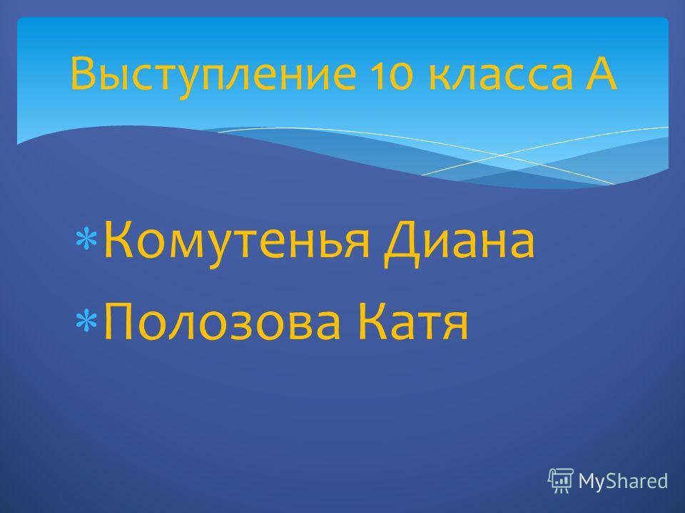 Комутенья Диана Полозова Катя Выступление 10 класса А