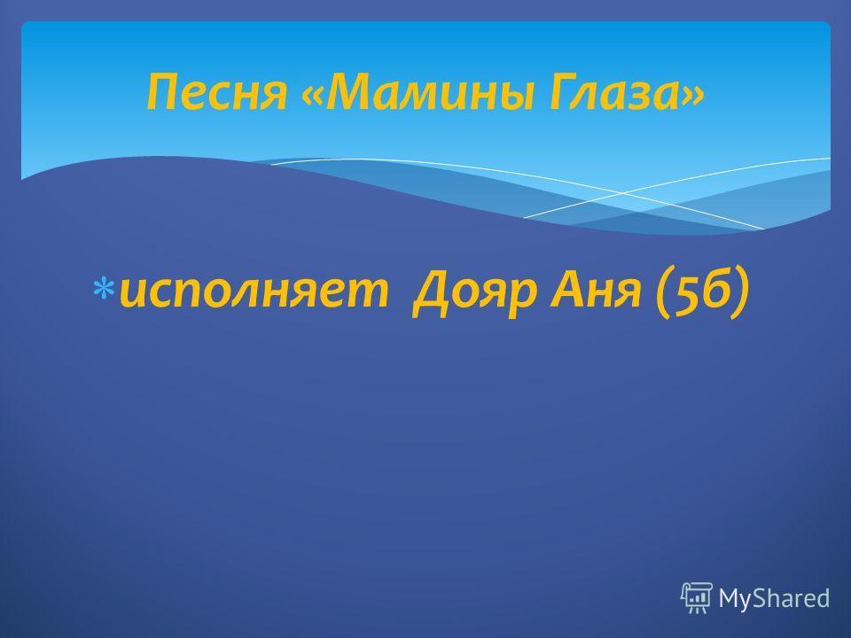 исполняет Дояр Аня (5б) Песня «Мамины Глаза»