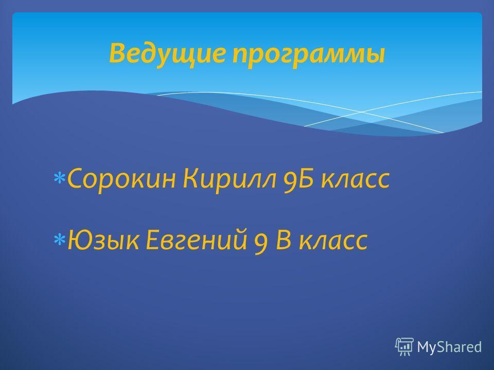 Сорокин Кирилл 9Б класс Юзык Евгений 9 В класс Ведущие программы