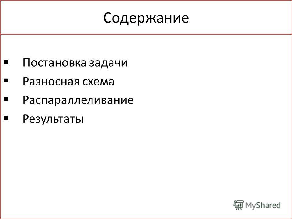 Содержание Постановка задачи Разносная схема Распараллеливание Результаты