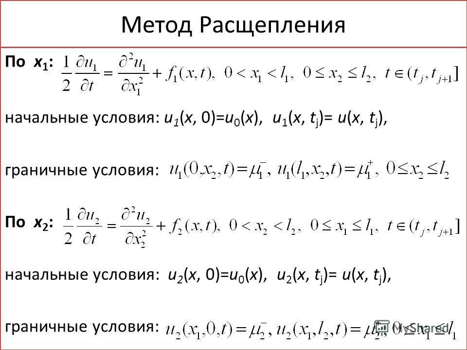 Метод Расщепления По x 1 : начальные условия: u 1 (x, 0)=u 0 (x), u 1 (x, t j )= u(x, t j ), граничные условия: По x 2 : начальные условия: u 2 (x, 0)=u 0 (x), u 2 (x, t j )= u(x, t j ), граничные условия: