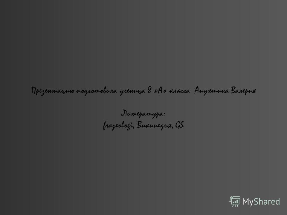 Презентацию подготовила ученица 8 »А» класса Апухтина Валерия Литература: frazeologi, Википедия, GS