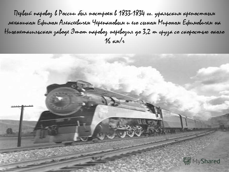 Первый паровоз в России был построен в 1833-1834 гг. уральским крепостным механиком Ефимом Алексеевичем Черепановым и его сыном Мироном Ефимовичем на Нижнетагильском заводе Этот паровоз перевозил до 3,2 т груза со скоростью около 16 км/ч