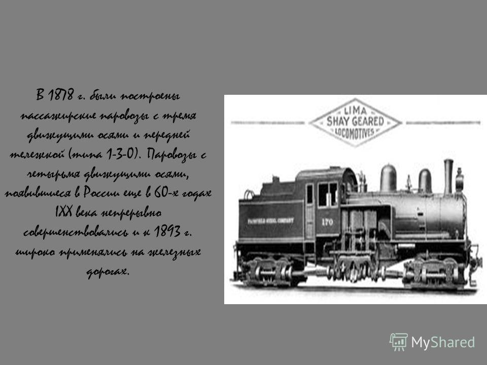 В 1878 г. были построены пассажирские паровозы с тремя движущими осями и передней тележкой (типа 1-3-0). Паровозы с четырьмя движущими осями, появившиеся в России еще в 60-х годах IXX века непрерывно совершенствовались и к 1893 г. широко применялись