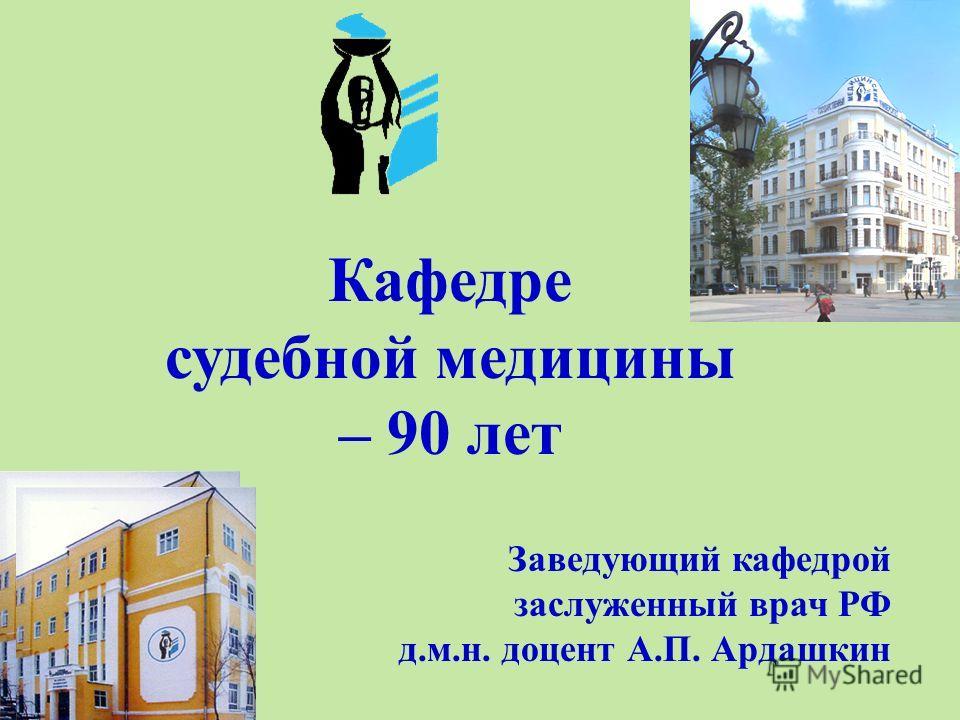 Кафедре судебной медицины – 90 лет Заведующий кафедрой заслуженный врач РФ д.м.н. доцент А.П. Ардашкин