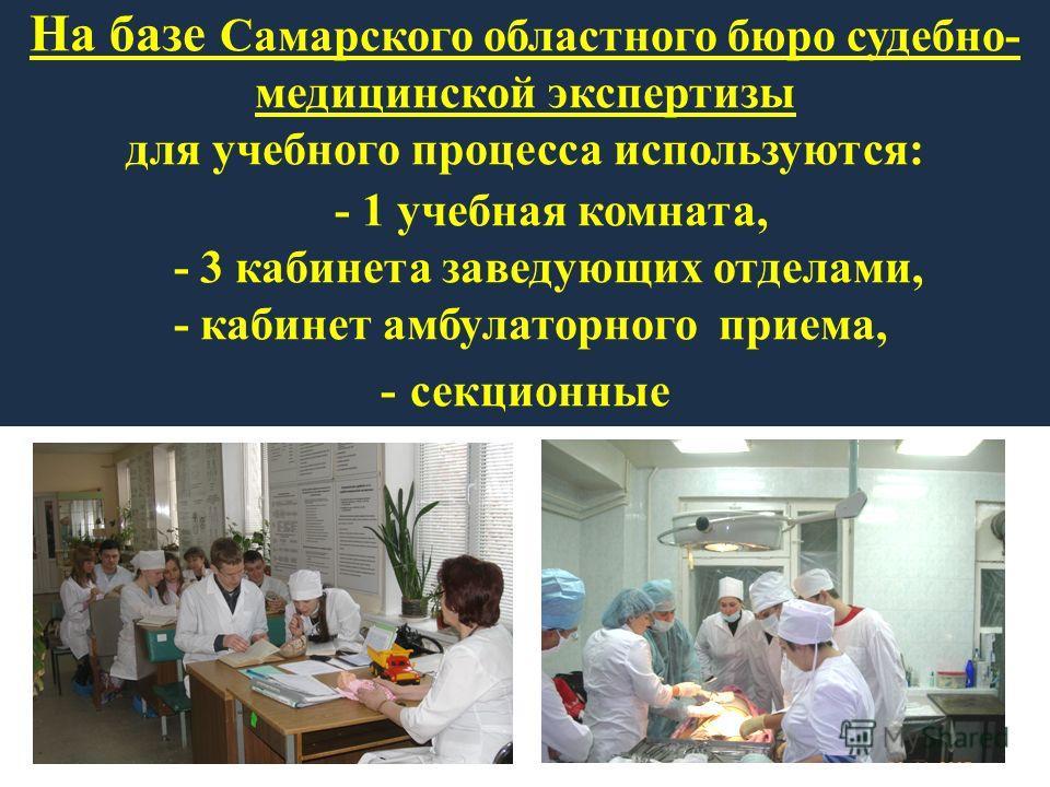 На базе Самарского областного бюро судебно- медицинской экспертизы для учебного процесса используются: - 1 учебная комната, - 3 кабинета заведующих отделами, - кабинет амбулаторного приема, - секционные