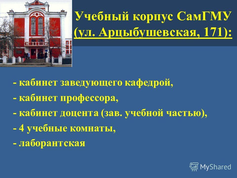 Учебный корпус СамГМУ (ул. Арцыбушевская, 171): - кабинет заведующего кафедрой, - кабинет профессора, - кабинет доцента (зав. учебной частью), - 4 учебные комнаты, - лаборантская
