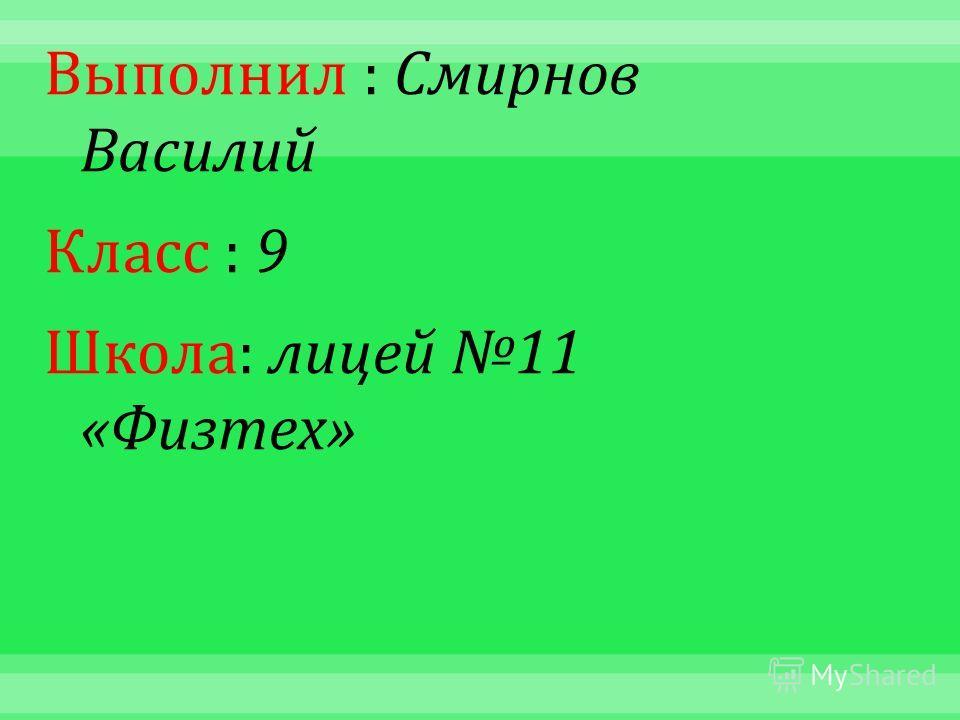 Выполнил : Смирнов Василий Класс : 9 Школа : лицей 11 « Физтех »