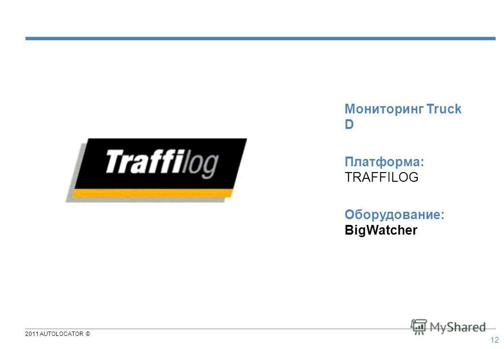 2011 AUTOLOCATOR © 12 Мониторинг Truck D Платформа: TRAFFILOG Оборудование: BigWatcher