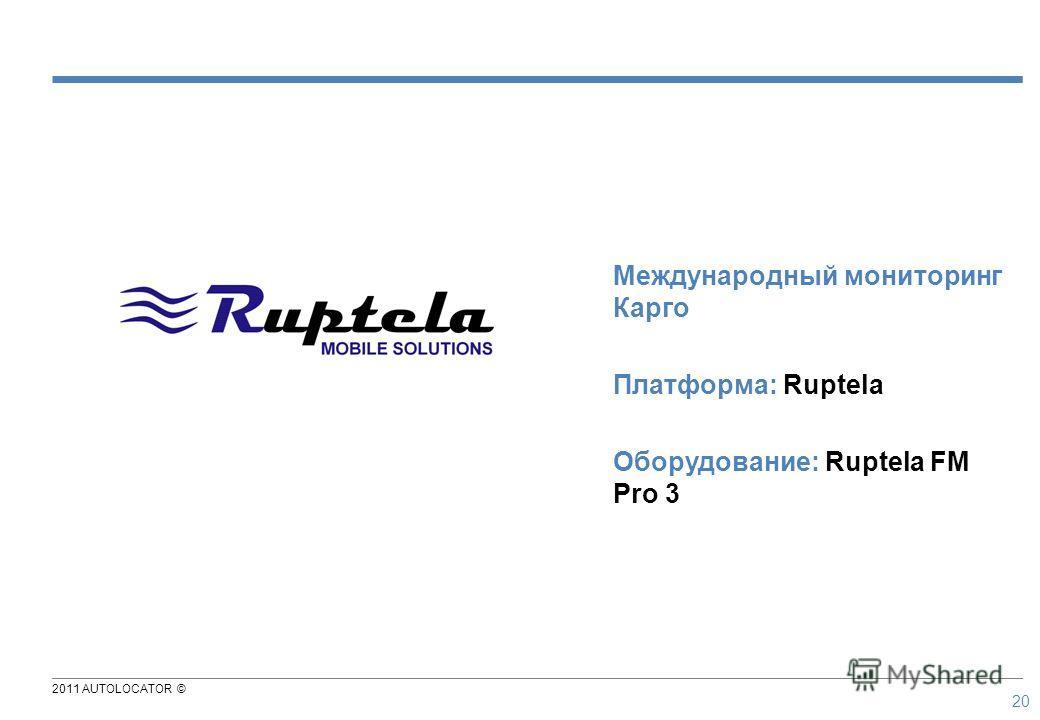 2011 AUTOLOCATOR © 20 Международный мониторинг Карго Платформа: Ruptela Оборудование: Ruptela FM Pro 3