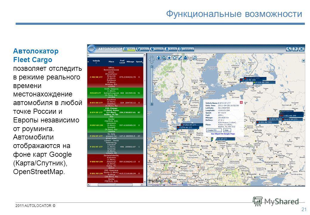 2011 AUTOLOCATOR © Автолокатор Fleet Cargo позволяет отследить в режиме реального времени местонахождение автомобиля в любой точке России и Европы независимо от роуминга. Автомобили отображаются на фоне карт Google (Карта/Спутник), OpenStreetMap. 21