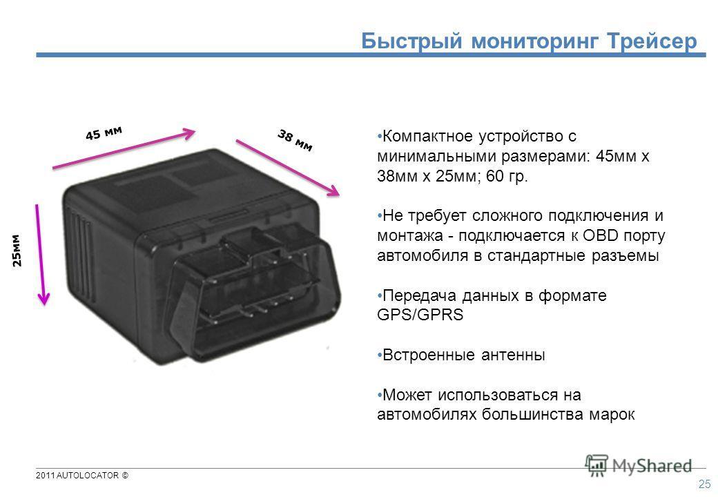 2011 AUTOLOCATOR © 25 38 мм 45 мм 25мм Компактное устройство с минимальными размерами: 45мм x 38мм x 25мм; 60 гр. Не требует сложного подключения и монтажа - подключается к OBD порту автомобиля в стандартные разъемы Передача данных в формате GPS/GPRS
