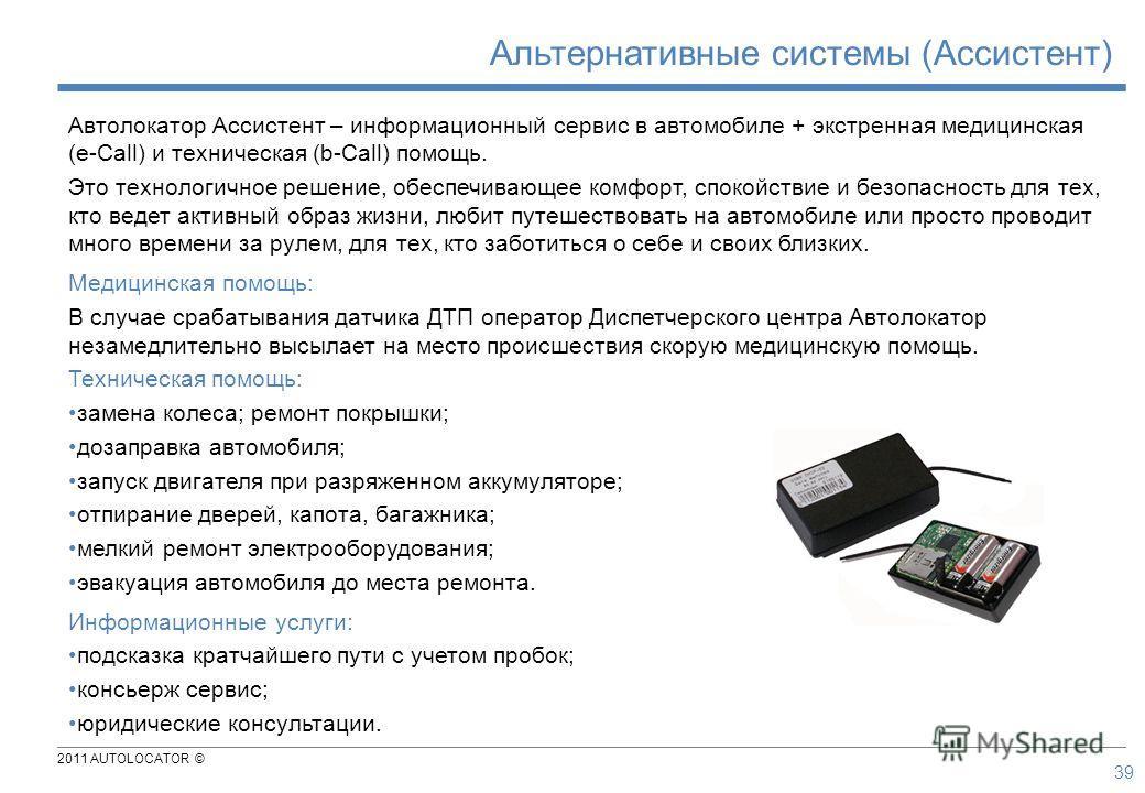 2011 AUTOLOCATOR © 39 Автолокатор Ассистент – информационный сервис в автомобиле + экстренная медицинская (e-Call) и техническая (b-Call) помощь. Это технологичное решение, обеспечивающее комфорт, спокойствие и безопасность для тех, кто ведет активны