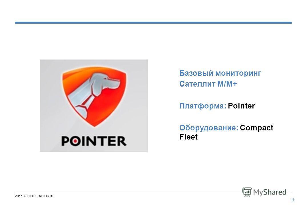 2011 AUTOLOCATOR © 9 Базовый мониторинг Сателлит М/М+ Платформа: Pointer Оборудование: Compact Fleet