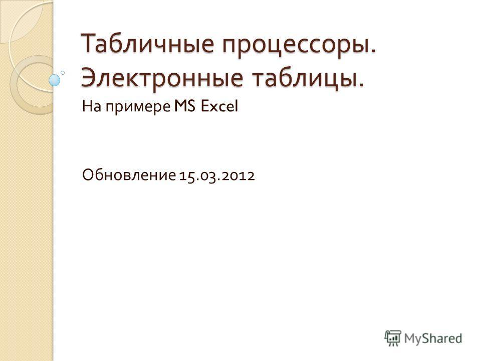 Табличные процессоры. Электронные таблицы. На примере MS Excel Обновление 15.03.2012