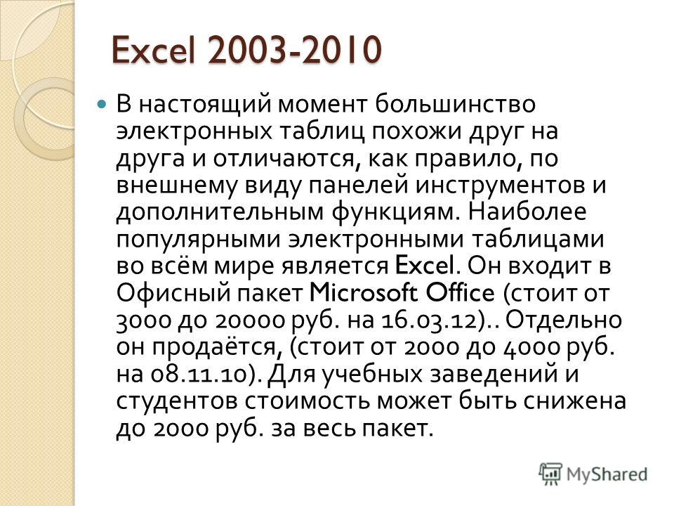 Excel 2003-2010 В настоящий момент большинство электронных таблиц похожи друг на друга и отличаются, как правило, по внешнему виду панелей инструментов и дополнительным функциям. Наиболее популярными электронными таблицами во всём мире является Excel