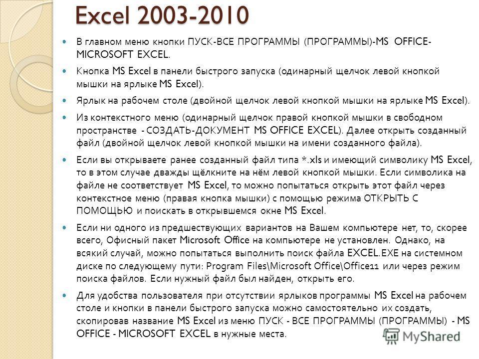Excel 2003-2010 В главном меню кнопки ПУСК - ВСЕ ПРОГРАММЫ ( ПРОГРАММЫ )-MS OFFICE- MICROSOFT EXCEL. Кнопка MS Excel в панели быстрого запуска ( одинарный щелчок левой кнопкой мышки на ярлыке MS Excel). Ярлык на рабочем столе ( двойной щелчок левой к