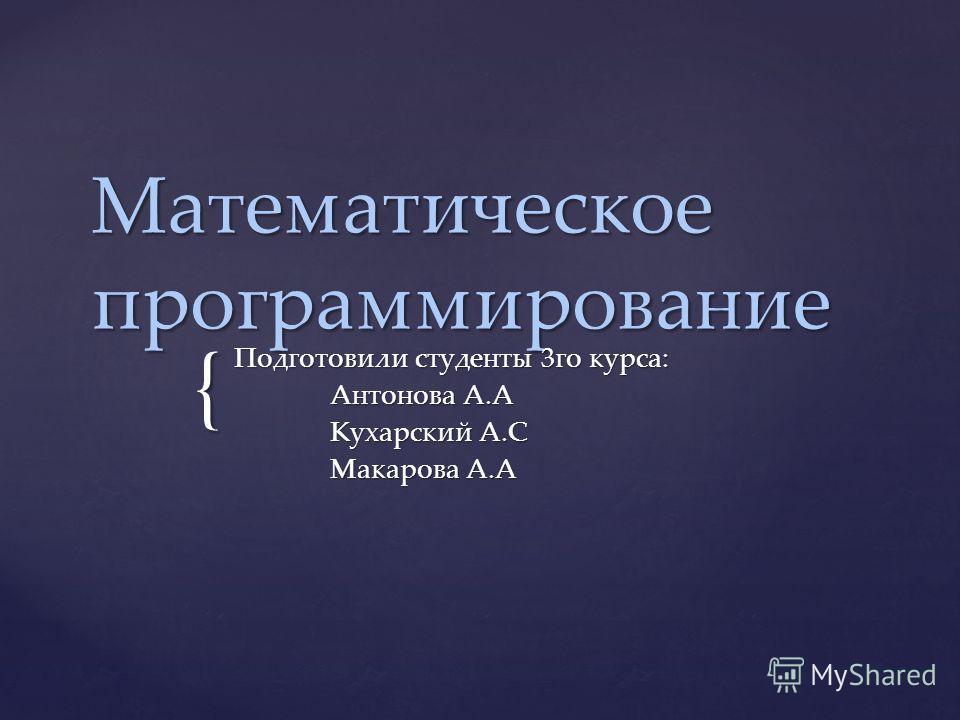 { Математическое программирование Подготовили студенты 3го курса: Антонова А.А Кухарский А.С Макарова А.А