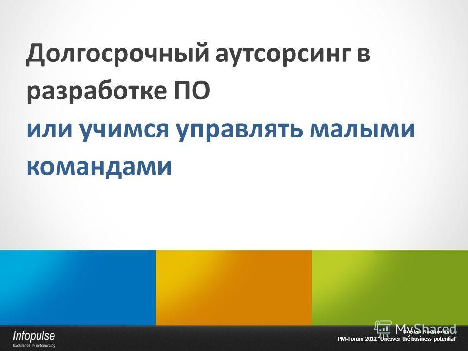 Долгосрочный аутсорсинг в разработке ПО или учимся управлять малыми командами Bogdan Nasypanyy for PM-Forum 2012 Uncover the business potential