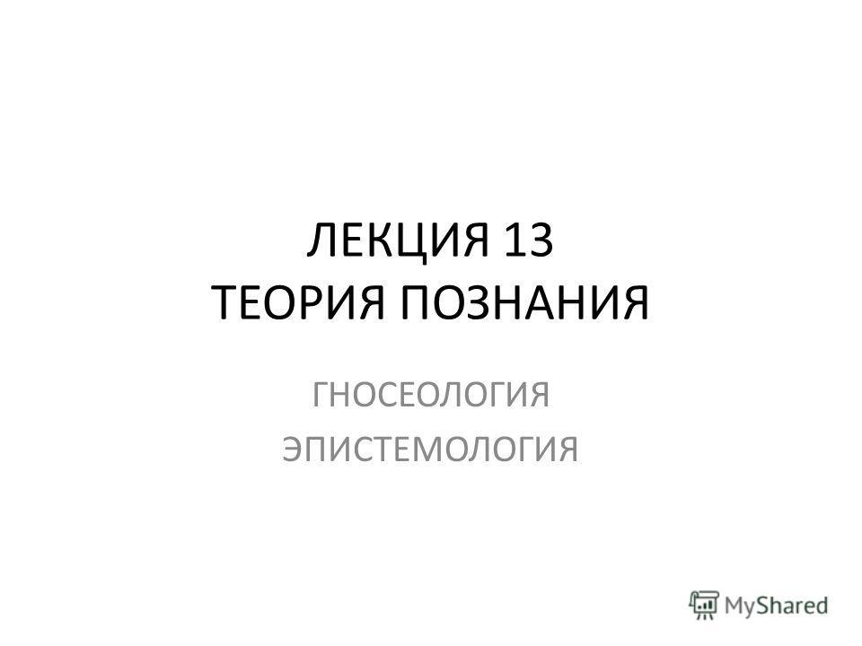 ЛЕКЦИЯ 13 ТЕОРИЯ ПОЗНАНИЯ ГНОСЕОЛОГИЯ ЭПИСТЕМОЛОГИЯ