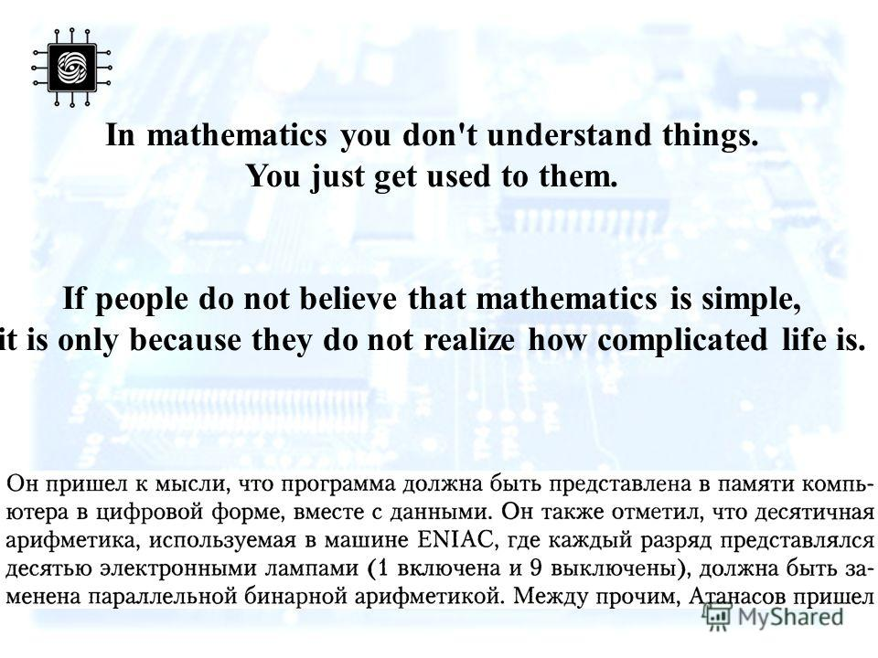 In mathematics you don't understand things. You just get used to them. If people do not believe that mathematics is simple, it is only because they do not realize how complicated life is.