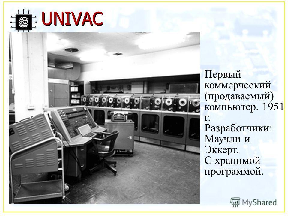 UNIVAC Первый коммерческий (продаваемый) компьютер. 1951 г. Разработчики: Маучли и Эккерт. С хранимой программой.
