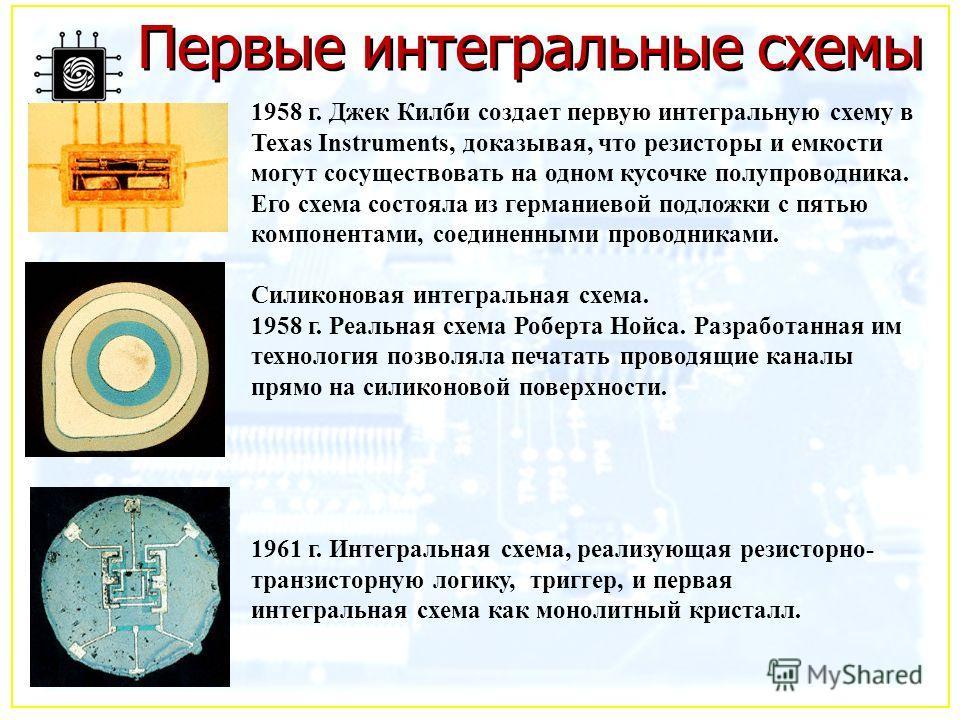 Первые интегральные схемы 1958 г. Джек Килби создает первую интегральную схему в Texas Instruments, доказывая, что резисторы и емкости могут сосуществовать на одном кусочке полупроводника. Его схема состояла из германиевой подложки с пятью компонента