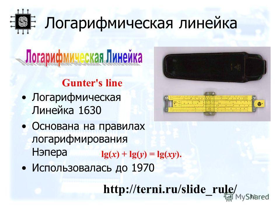 13 Логарифмическая линейка Логарифмическая Линейка 1630 Основана на правилах логарифмирования Нэпера Использовалась до 1970 Gunter's line lg(x) + lg(y) = lg(xy). http://terni.ru/slide_rule/