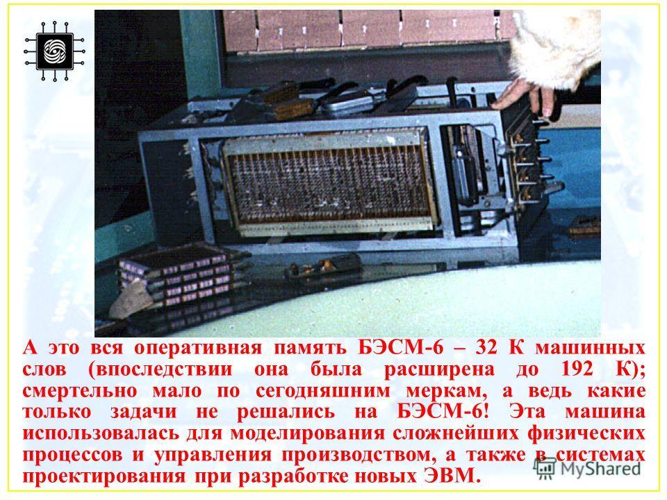 А это вся оперативная память БЭСМ-6 – 32 К машинных слов (впоследствии она была расширена до 192 К); смертельно мало по сегодняшним меркам, а ведь какие только задачи не решались на БЭСМ-6! Эта машина использовалась для моделирования сложнейших физич