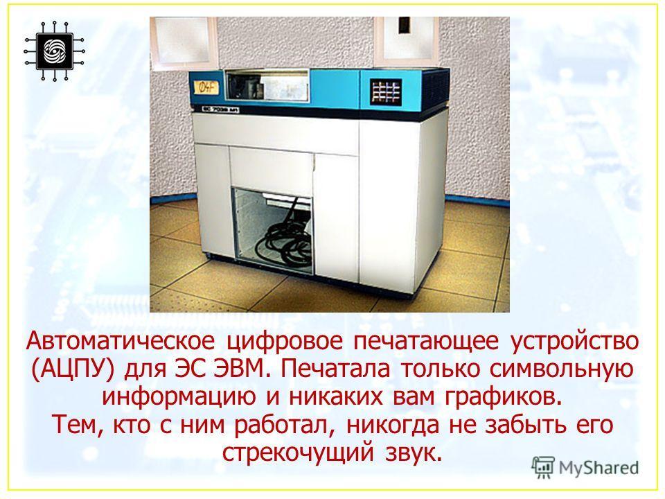 Автоматическое цифровое печатающее устройство (АЦПУ) для ЭС ЭВМ. Печатала только символьную информацию и никаких вам графиков. Тем, кто с ним работал, никогда не забыть его стрекочущий звук.