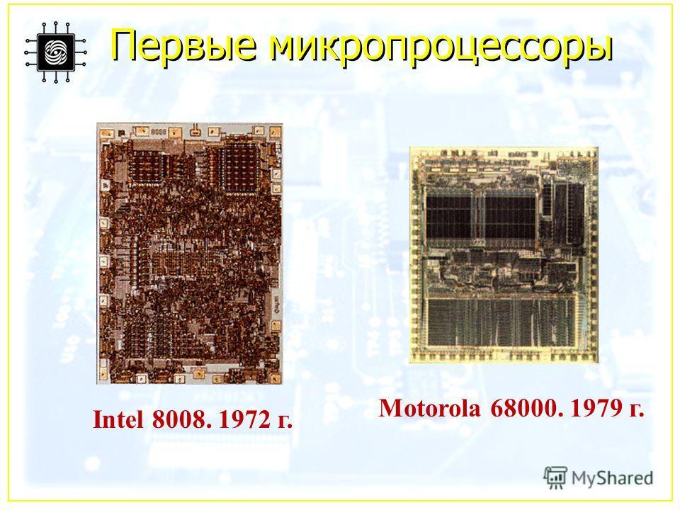 Первые микропроцессоры Intel 8008. 1972 г. Motorola 68000. 1979 г.
