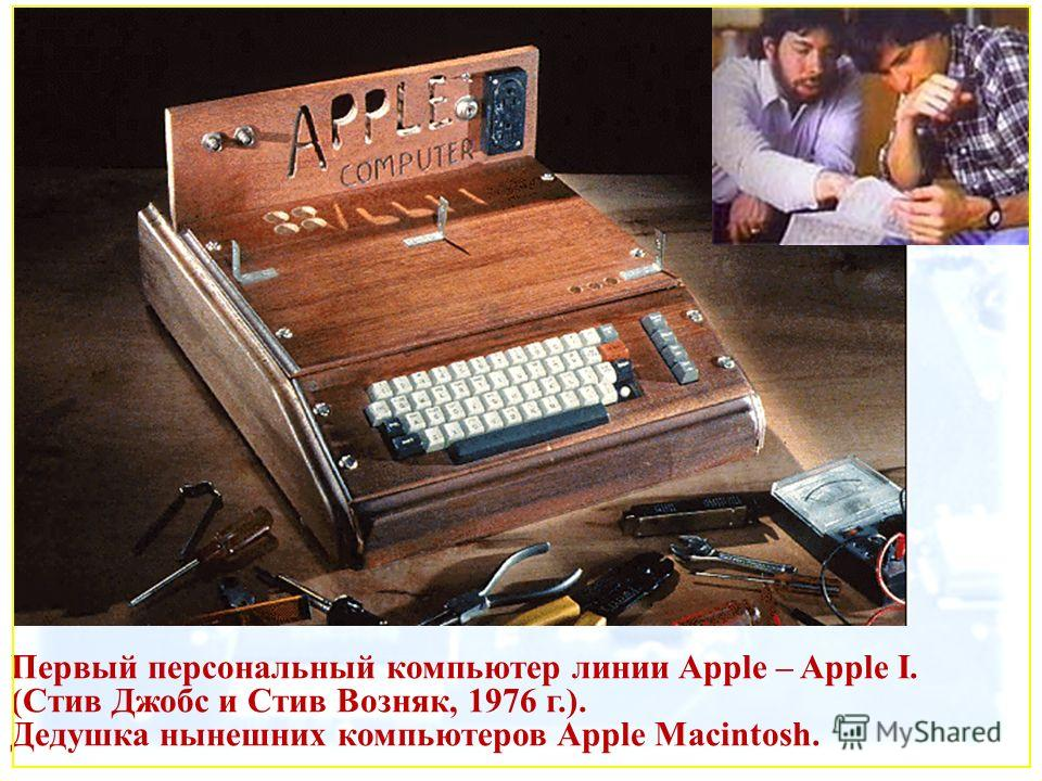 Первый персональный компьютер линии Apple – Apple I. (Стив Джобс и Стив Возняк, 1976 г.). Дедушка нынешних компьютеров Apple Macintosh.